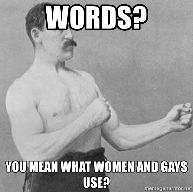 Overly Manly Man, man - words? you mean what women and gays use?