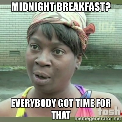 Everybody got time for that - Midnight breakfast? Everybody got time for that