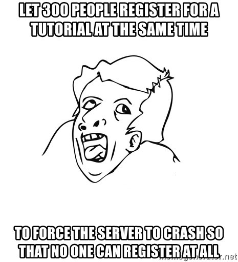 genius rage meme - Let 300 People register for a Tutorial at the same time to force the server to crash so that no one can register at all