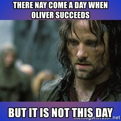 but it is not this day - there nay come a day when oliver succeeds but it is not this day