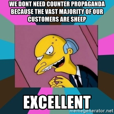 Mr. Burns - We dont need counter propaganda because the vast majority of our customers are sheep excellent