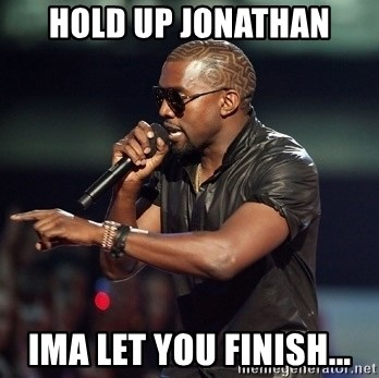 Kanye - hold up jonathan Ima let you finish...