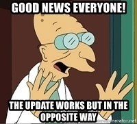 Professor Farnsworth - Good news everyone! The update works but in the opposite way