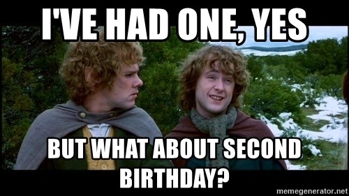 What about second breakfast? - I've had one, yes But what about second birthday?