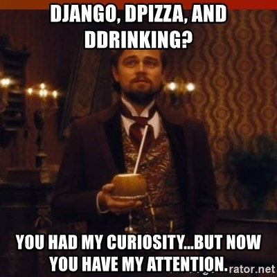 you had my curiosity dicaprio - Django, Dpizza, and Ddrinking? You had my curiosity...but now you have my attention.