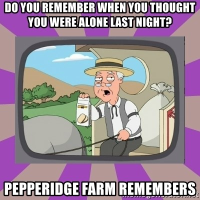 Pepperidge Farm Remembers FG - Do you remember when you thought you were alone last night? pepperidge farm remembers