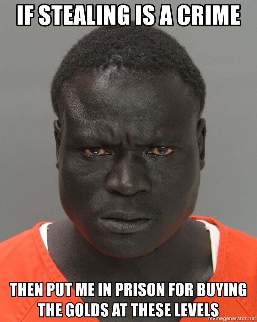 Misunderstood Prison Inmate - if stealing is a crime then put me in prison for buying the golds at these levels