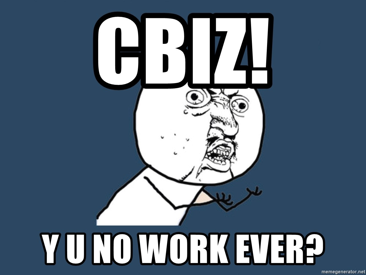 Y U No - CBIZ! Y U NO WORK EVER?