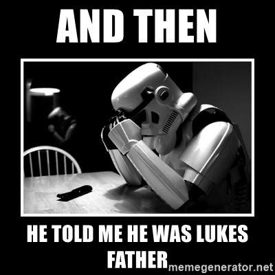 Sad Trooper - and then  HE TOLD ME HE WAS LUKES FATHER