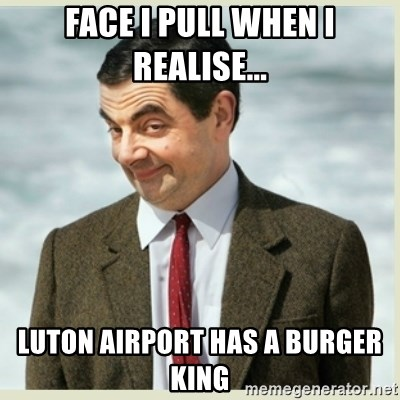 MR bean - Face I pull when I realise... Luton airport has a Burger King