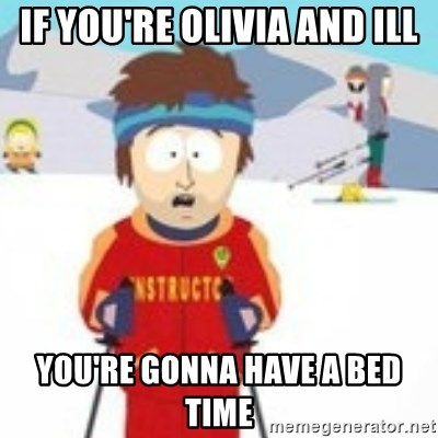 south park skiing instructor - IF you're olivia and ill you're gonna have a bed time