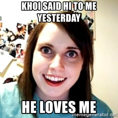obsessed girlfriend - khoi said hi to me yesterday he loves me