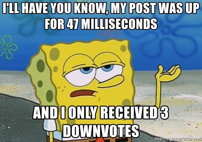 I'll have you know Spongebob - I'll have you know, MY POST WAS UP FOR 47 MILLISECONDS And I only Received 3 downvotes