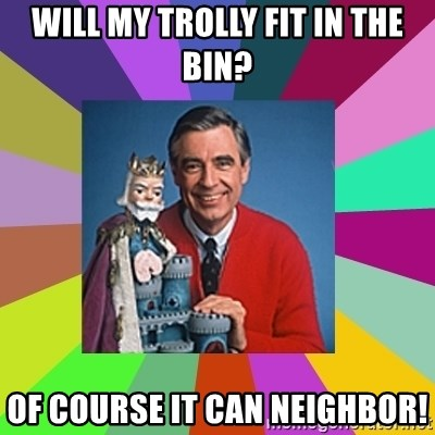 mr rogers  - Will My trolly fit in the bin? Of course it can Neighbor!