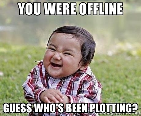 Evil Plan Baby - you were offline guess who's been plotting?