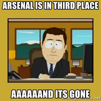 aaand its gone - ARseNal is in third place aaaaaand its gone