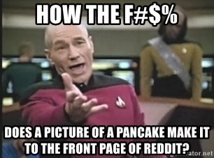 Captain Picard - HOW THE F#$% DOES A PICTURE OF A PANCAKE MAKE IT TO THE FRONT PAGE OF REDDIT?