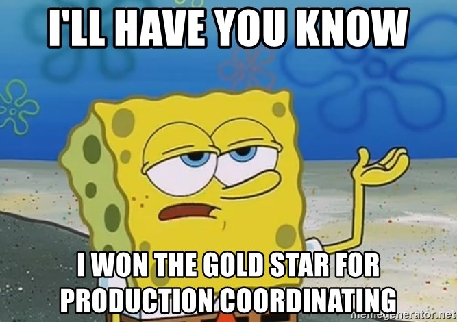 I'll have you know Spongebob - I'LL HAVE YOU KNOW I WON THE GOLD STAR FOR PRODUCTION COORDINATING