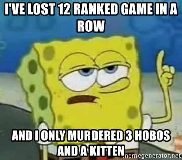 Tough Spongebob - I've lost 12 ranked game in a row and i only murdered 3 hobos and a kitten