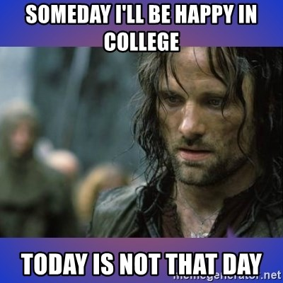 but it is not this day - someday i'll be happy in college  today is not that day