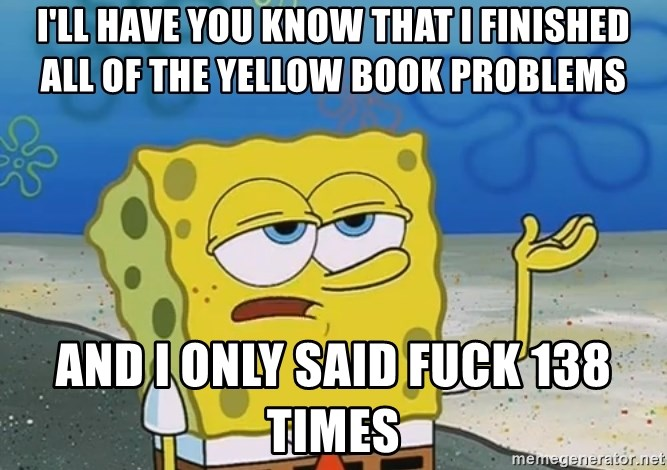 I'll have you know Spongebob - I'll have you know that I finished all of the yellow book problems And I only said Fuck 138 Times