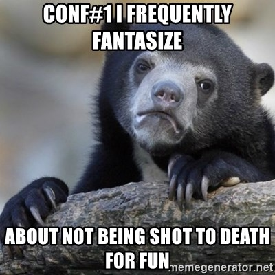 Confession Bear - CONF#1 I FREQUENTLY FANTASIZE ABOUT NOT BEING SHOT TO DEATH FOR FUN