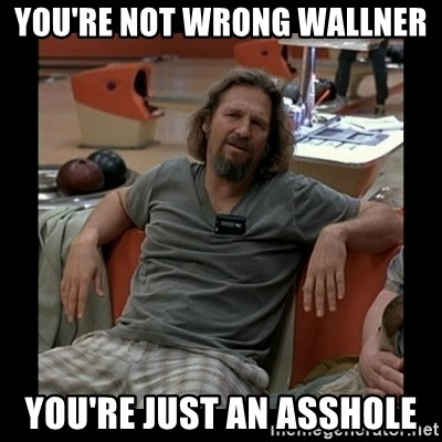 The Dude - You're Not Wrong Wallner You're Just an asshole