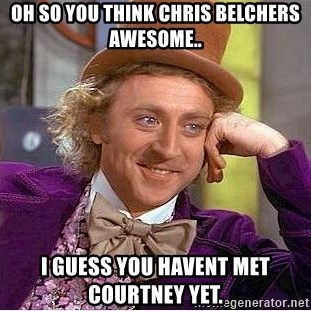 Willy Wonka - oh so you think chris belchers awesome.. i guess you havent met courtney yet.