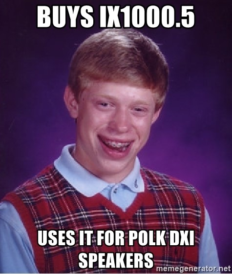Bad Luck Brian - Buys ix1000.5 Uses it for polk dxi speakers