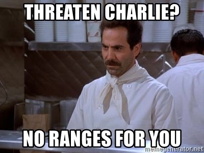 soup nazi - Threaten Charlie? No RANGES FOR YOU