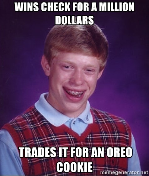 Bad Luck Brian - wins check for a million dollars  Trades it for an oreo cookie