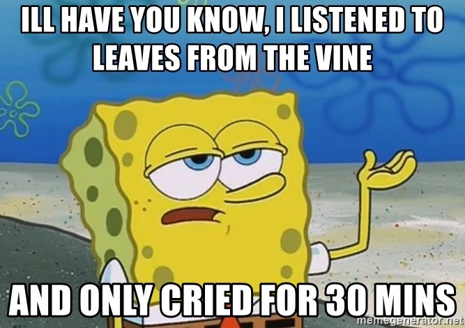 I'll have you know Spongebob - Ill have you know, I listened to leaves from the vine And only cried for 30 mins