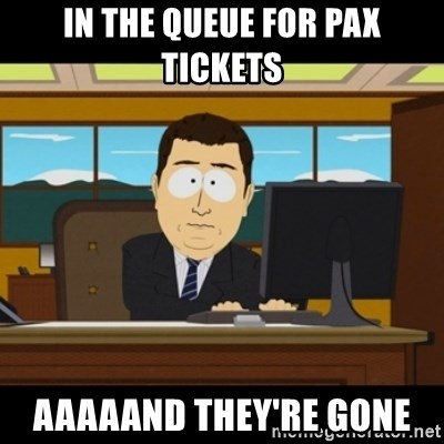 and they're gone - In the Queue for PAX Tickets AAAAAND They're Gone