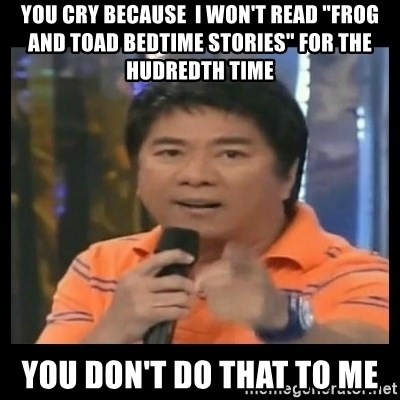 """You don't do that to me meme - you cry because  I won't read """"Frog and Toad Bedtime stories"""" for the hudredth time  you don't do that to me"""