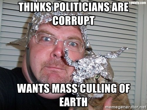 conspiracy nut - thinks politicians are corrupt wants mass culling of earth