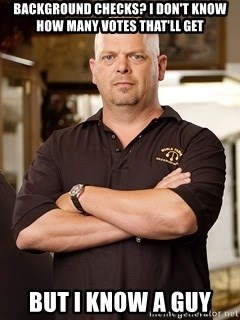 Pawn Stars Rick - Background Checks? I don't know how many votes that'll get But I know a guy