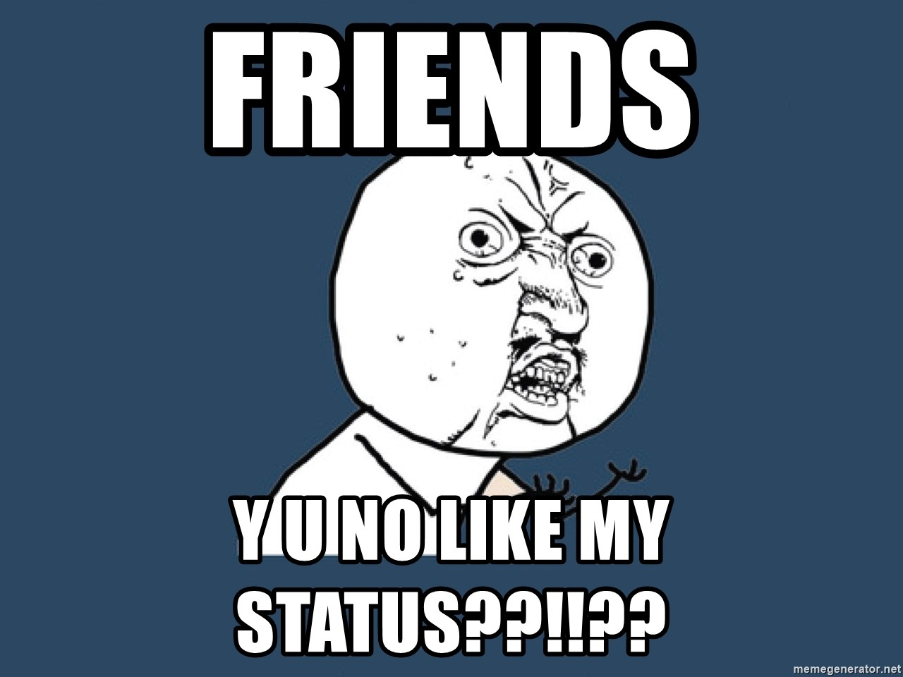 Y U No - friends Y U NO LIKE MY STATUS??!!??