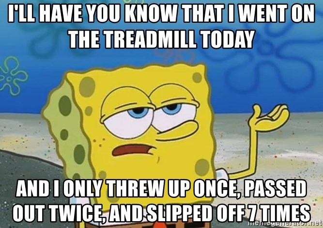 I'll have you know Spongebob - i'll have you know that i went on the treadmill today and i only threw up once, passed out twice, and slipped off 7 times