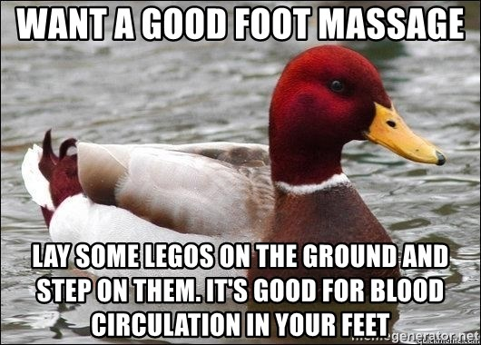 Malicious advice mallard - want a good foot massage lay some legos on the ground and step on them. It's good for blood circulation in your feet