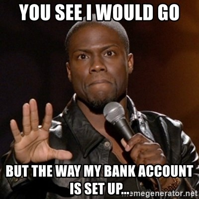 Kevin Hart - You see I would go  But The way my bank account is set up...