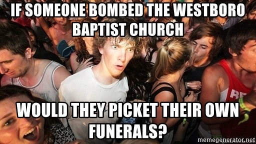 Sudden Realization Ralph - If someone bombed the Westboro baptist church would they picket their own funerals?