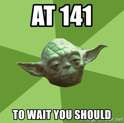 Advice Yoda Gives - at 141 to wait you should