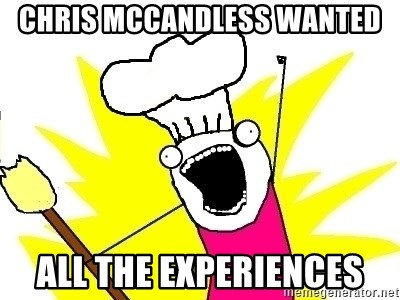 BAKE ALL OF THE THINGS! - Chris mccandless wanted all the experiences