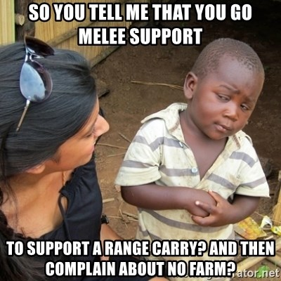Skeptical 3rd World Kid - So you tell me that you go melee support To support a range carry? and then complain about no farm?