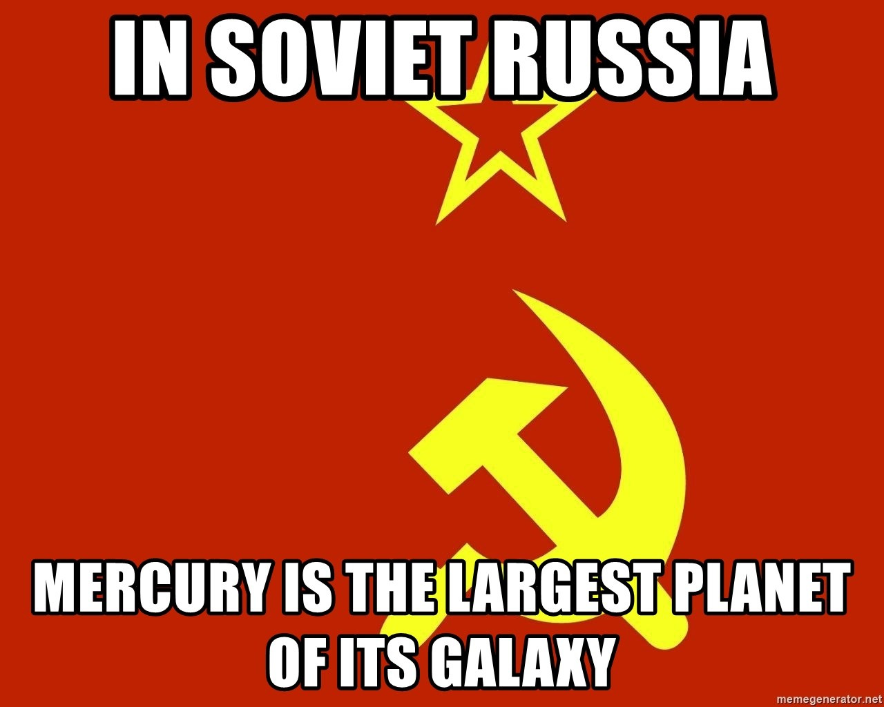 In Soviet Russia - in soviet russia mercury is the largest planet of its galaxy