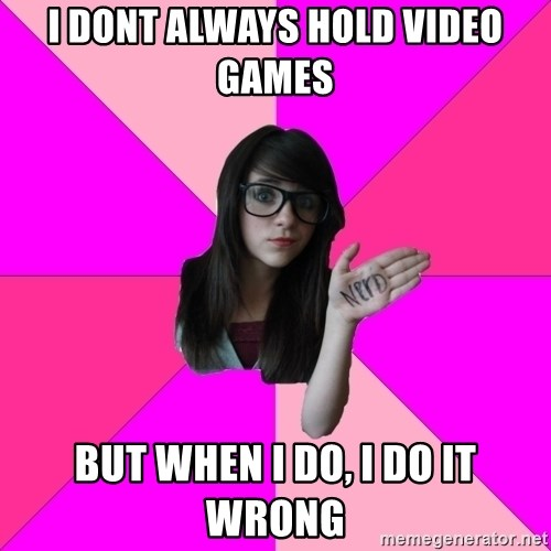 Idiot Nerd Girl - i dont always hold video games but when i do, i do it wrong