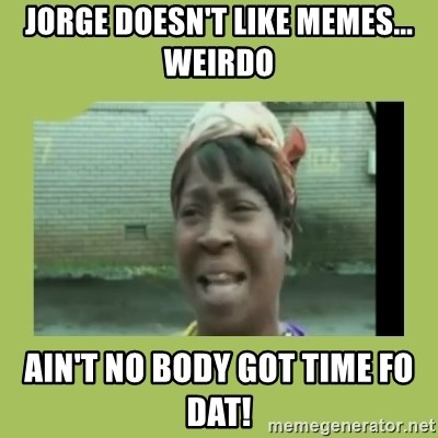 Sugar Brown - Jorge doesn't like memes... weirdo ain't no body got time fo dat!