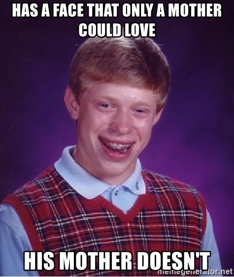 Bad Luck Brian - has a face that only a mother could love his mother doesn't