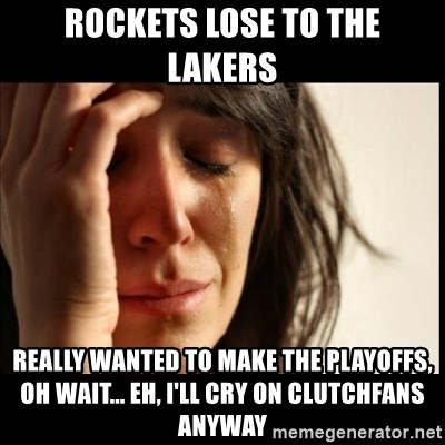 First World Problems - Rockets lose to the lakers really wanted to make the playoffs, oh wait... eh, i'll cry on clutchfans anyway