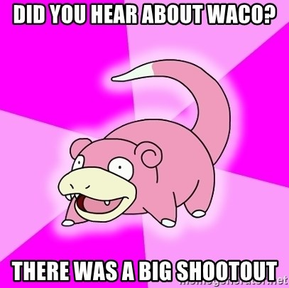Slowpoke - Did you hear about waco? there was a big shootout